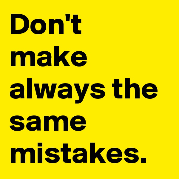 Don't make always the same mistakes.