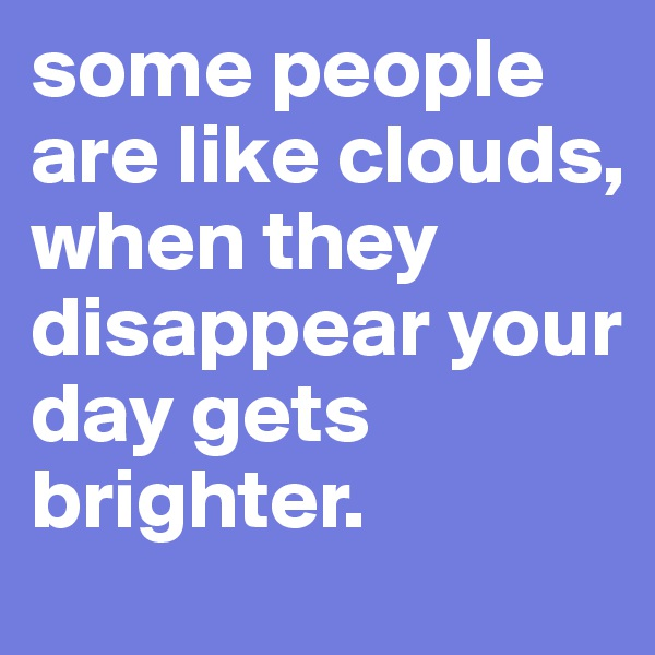 some people are like clouds, when they disappear your day gets brighter.