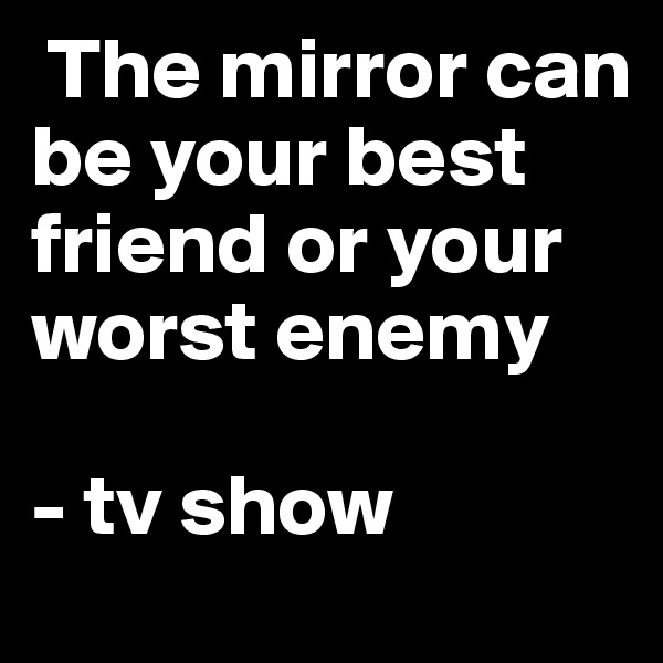 The mirror can be your best friend or your worst enemy   - tv show