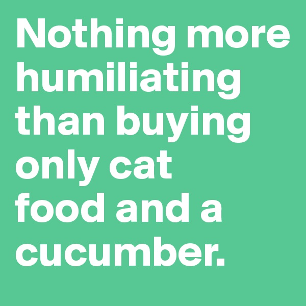 Nothing more humiliating than buying only cat  food and a cucumber.
