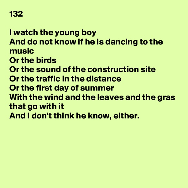 132  I watch the young boy And do not know if he is dancing to the music Or the birds Or the sound of the construction site Or the traffic in the distance Or the first day of summer With the wind and the leaves and the gras that go with it And I don't think he know, either.
