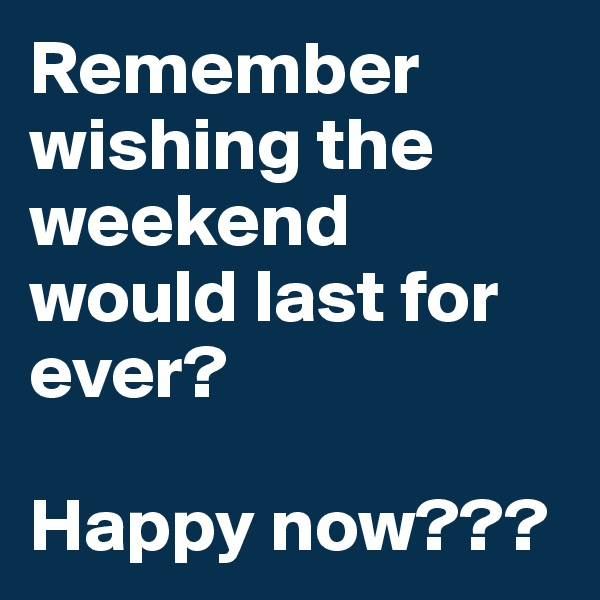 Remember wishing the weekend would last for ever?  Happy now???