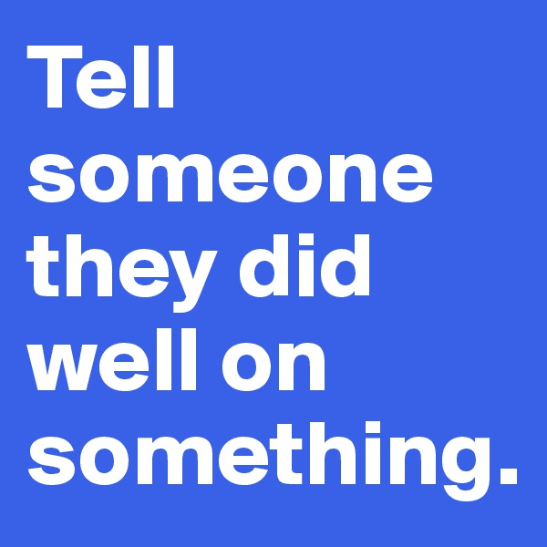 Tell someone they did well on something.