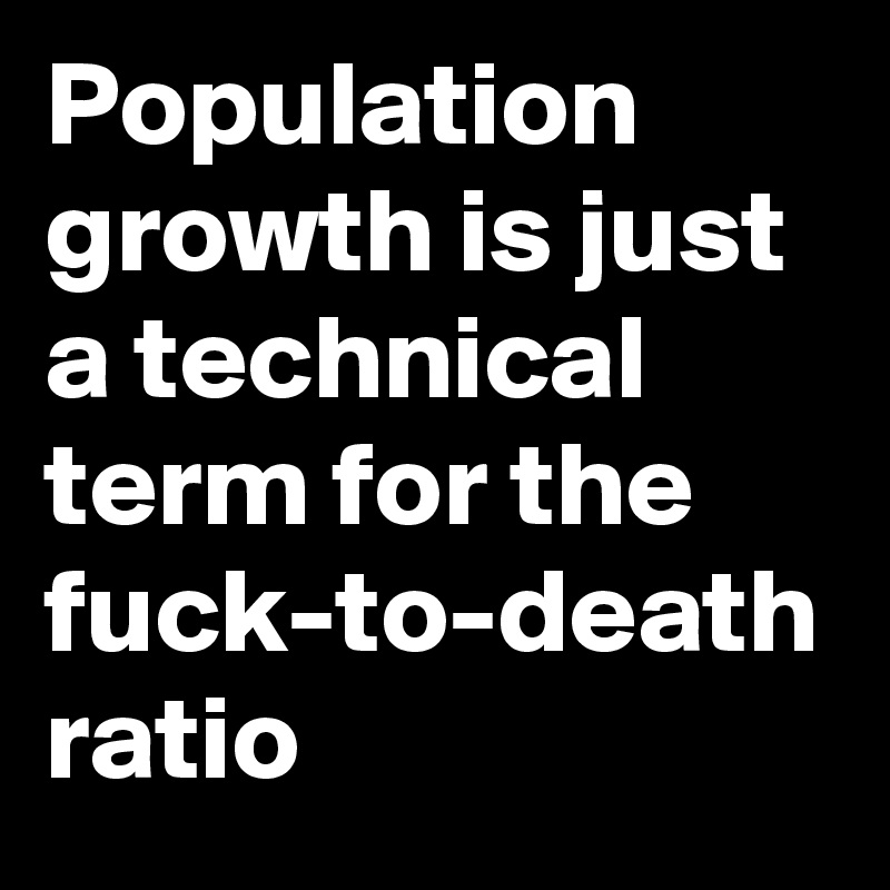 Population growth is just a technical term for the fuck-to-death ratio