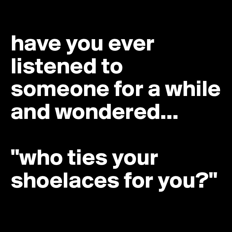 "have you ever listened to someone for a while and wondered...  ""who ties your shoelaces for you?"""