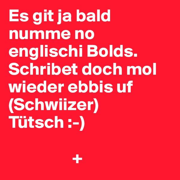 Es git ja bald numme no englischi Bolds. Schribet doch mol wieder ebbis uf (Schwiizer) Tütsch :-)                    +
