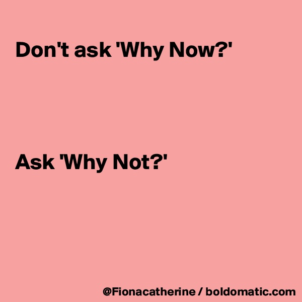 Don't ask 'Why Now?'     Ask 'Why Not?'