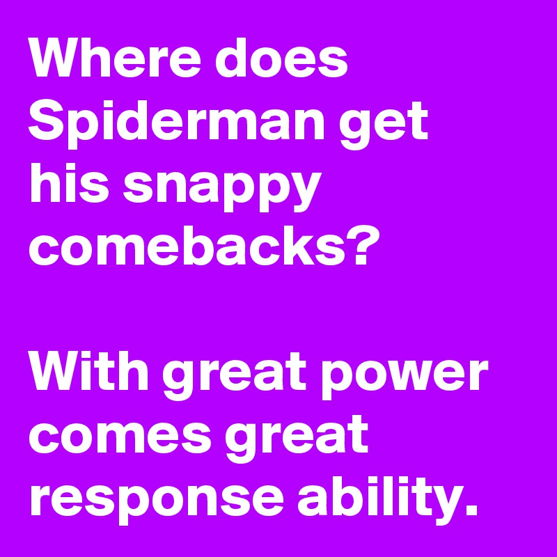 Where does Spiderman get his snappy comebacks?  With great power comes great response ability.