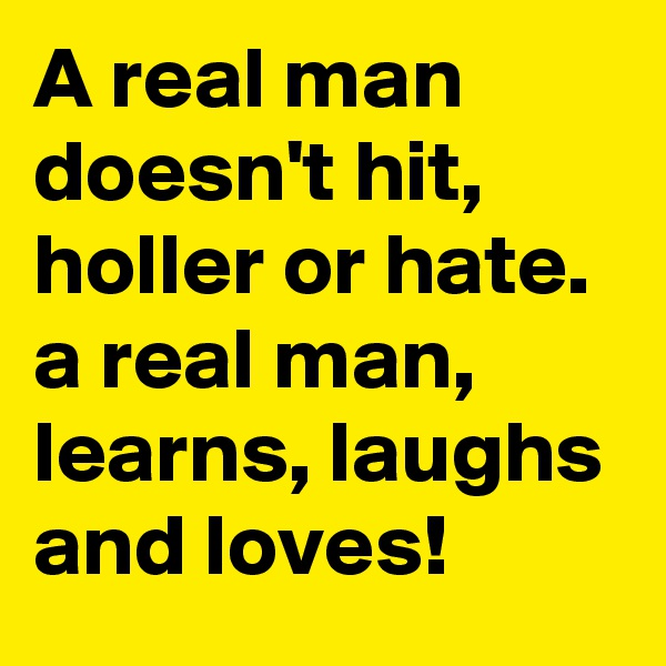 A real man doesn't hit, holler or hate. a real man, learns, laughs and loves!
