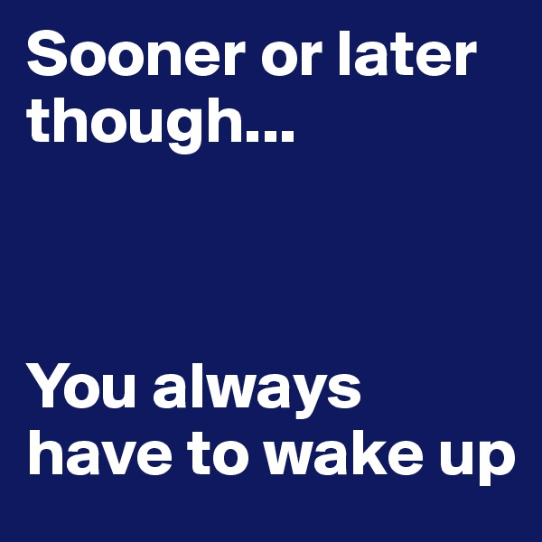 Sooner or later though...      You always have to wake up