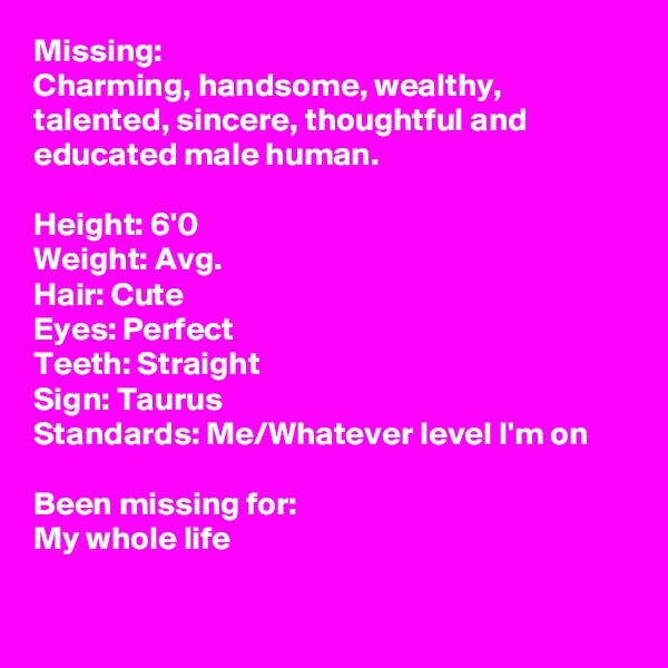 Missing:  Charming, handsome, wealthy, talented, sincere, thoughtful and educated male human.  Height: 6'0 Weight: Avg. Hair: Cute Eyes: Perfect Teeth: Straight Sign: Taurus Standards: Me/Whatever level I'm on  Been missing for: My whole life
