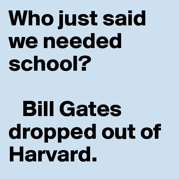Who just said we needed school?     Bill Gates dropped out of Harvard.