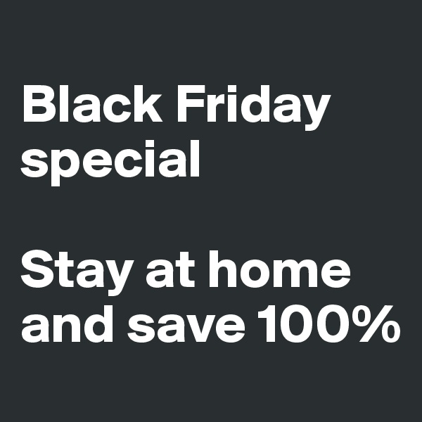 Black Friday special  Stay at home and save 100%