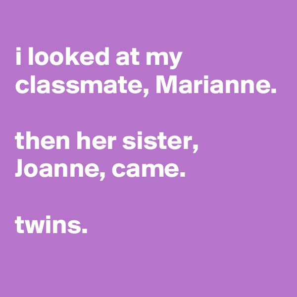 i looked at my classmate, Marianne.  then her sister, Joanne, came.  twins.