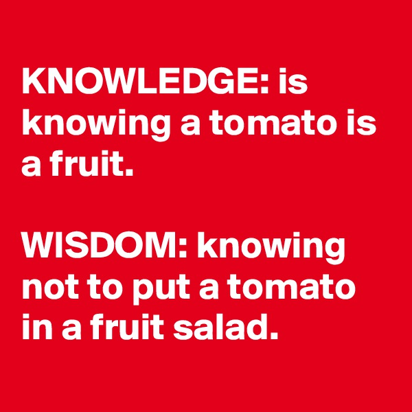 KNOWLEDGE: is knowing a tomato is a fruit.  WISDOM: knowing not to put a tomato in a fruit salad.