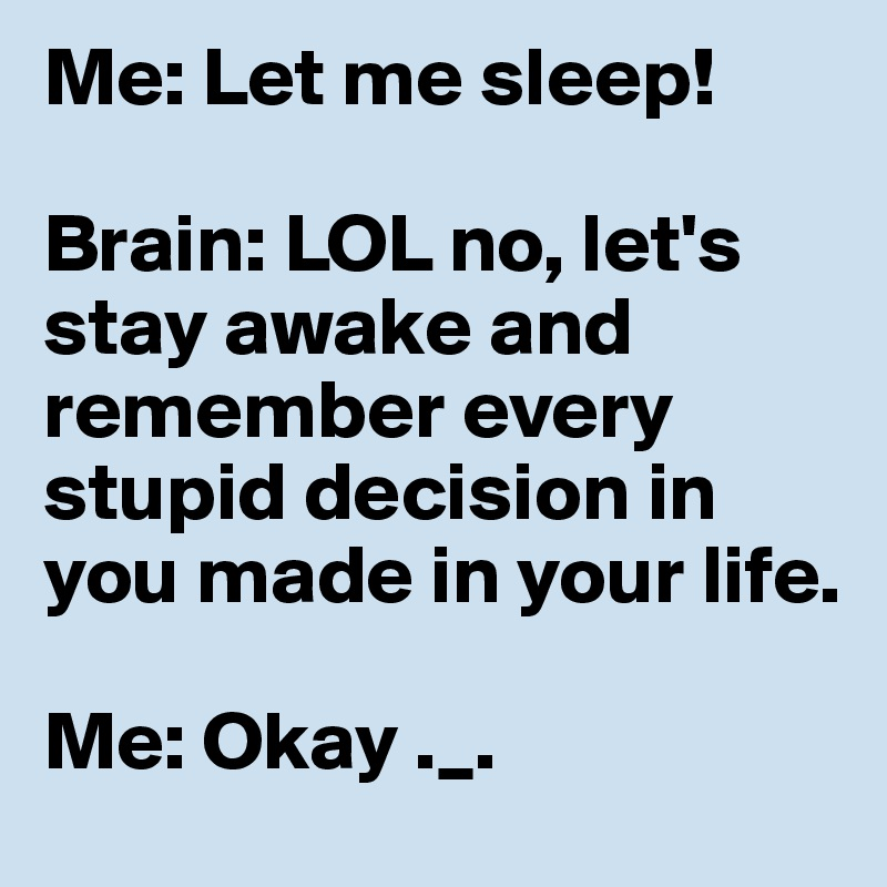 Me: Let me sleep!  Brain: LOL no, let's stay awake and remember every stupid decision in you made in your life.  Me: Okay ._.