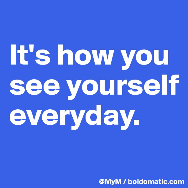 It's how you see yourself everyday.