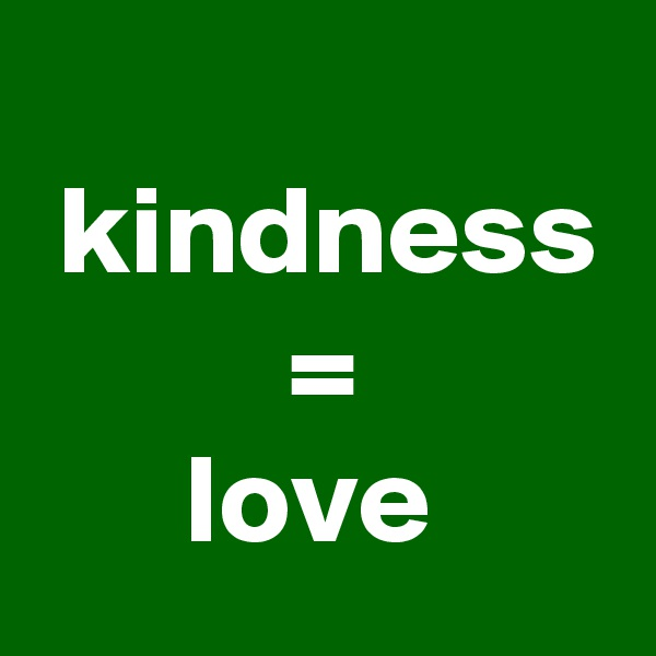 kindness           =        love