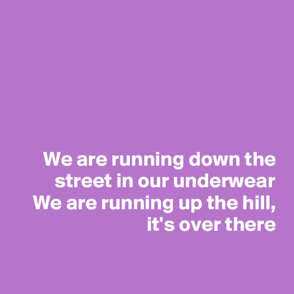We are running down the street in our underwear We are running up the hill, it's over there