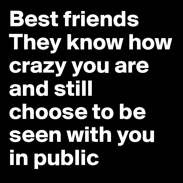 Best friends They know how crazy you are and still choose to be seen with you in public