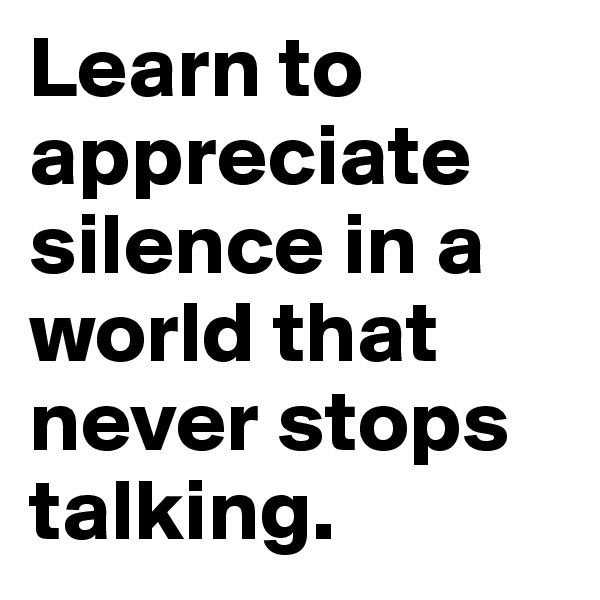 Learn to appreciate silence in a world that never stops talking.