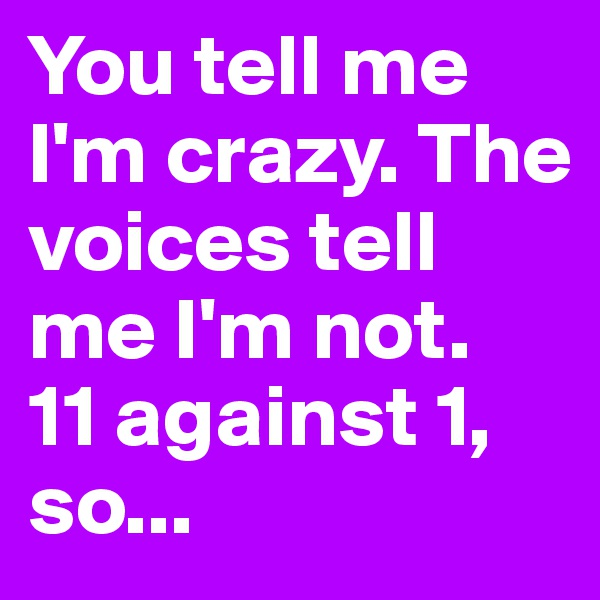You tell me I'm crazy. The voices tell me I'm not.  11 against 1, so...