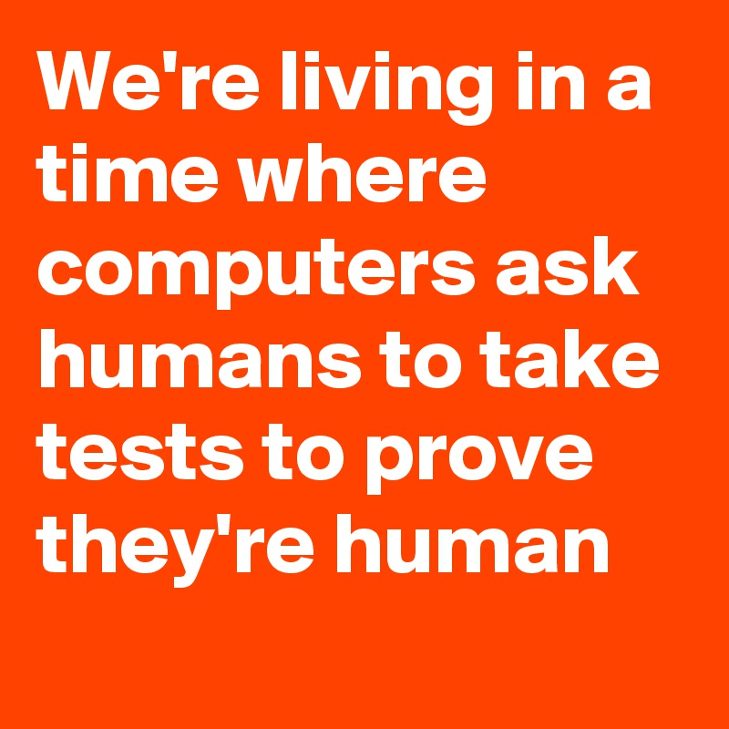 We're living in a time where computers ask humans to take tests to prove they're human
