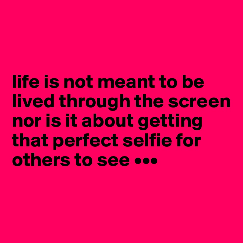 life is not meant to be lived through the screen nor is it about getting that perfect selfie for others to see •••