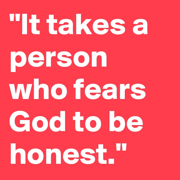 """""""It takes a person who fears God to be honest."""""""