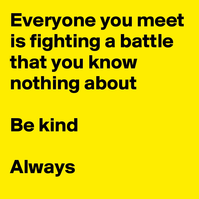 Everyone you meet is fighting a battle that you know nothing about  Be kind  Always