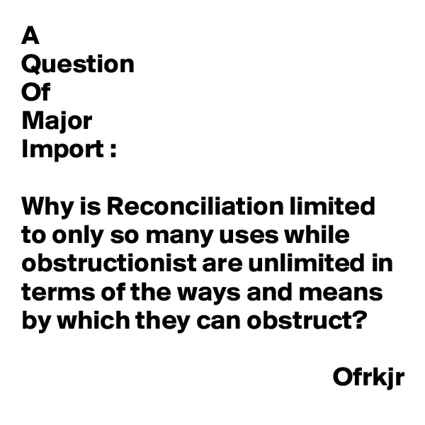 A Question Of Major Import :  Why is Reconciliation limited to only so many uses while obstructionist are unlimited in terms of the ways and means by which they can obstruct?                                                            Ofrkjr