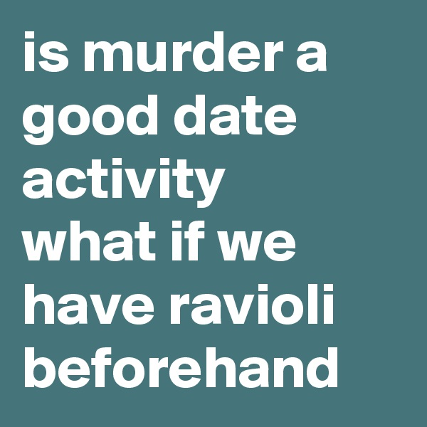 is murder a good date activity what if we have ravioli beforehand