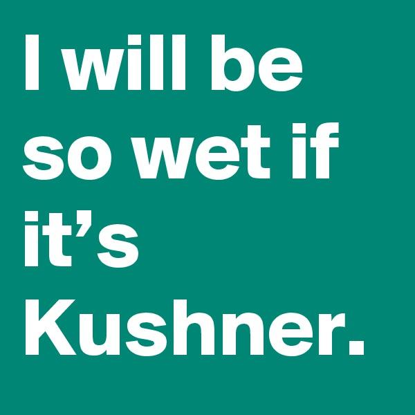 I will be so wet if it's Kushner.