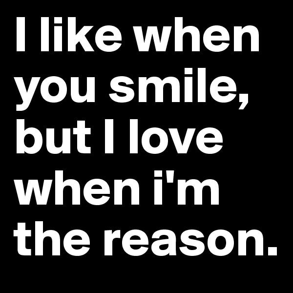 I like when you smile, but I love when i'm the reason.