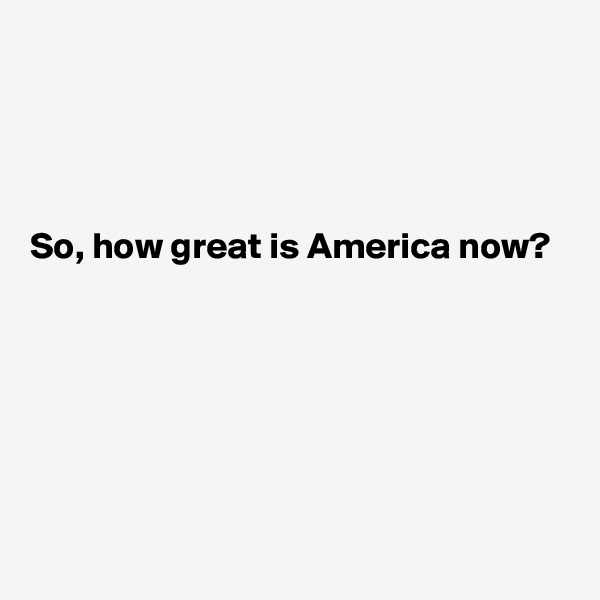 So, how great is America now?