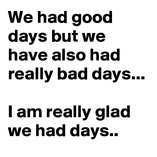We had good days but we have also had really bad days...  I am really glad we had days..