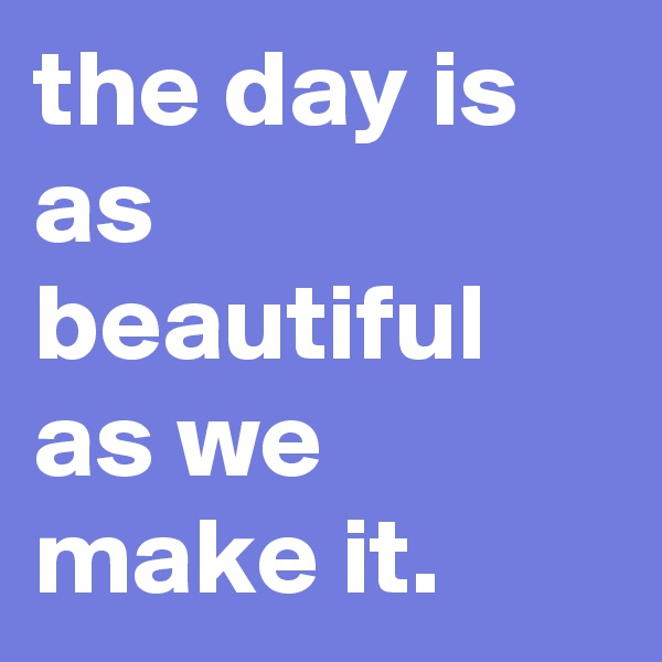 the day is as beautiful as we make it.