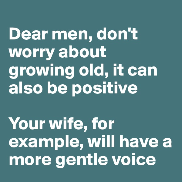 Dear men, don't worry about growing old, it can also be positive  Your wife, for example, will have a more gentle voice