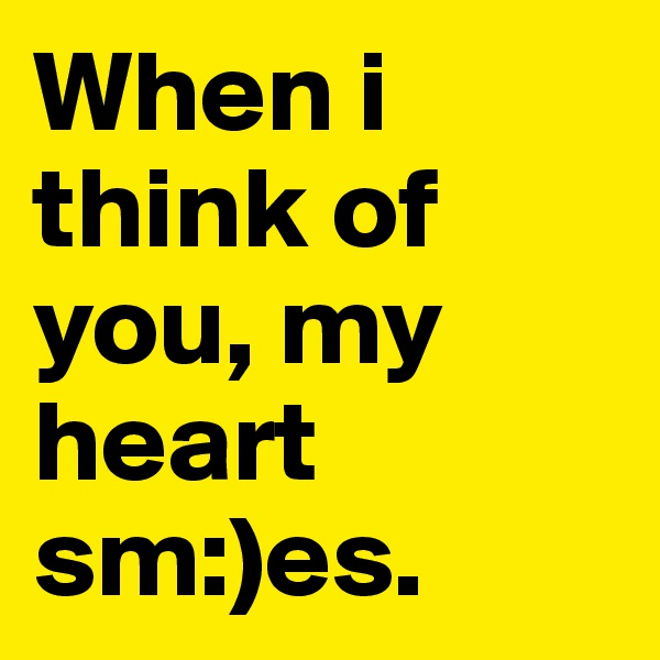 When i think of you, my heart sm:)es.