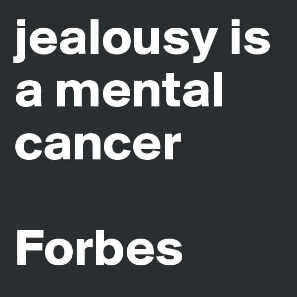 jealousy is a mental cancer  Forbes