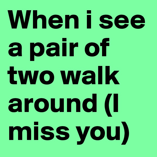 When i see a pair of two walk around (I miss you)