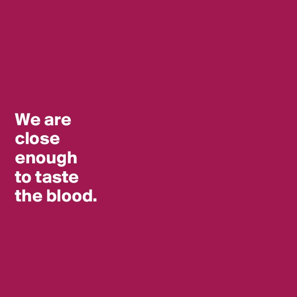 We are  close  enough  to taste  the blood.