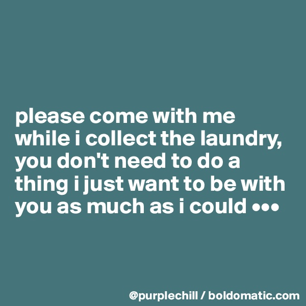 please come with me while i collect the laundry, you don't need to do a thing i just want to be with you as much as i could •••