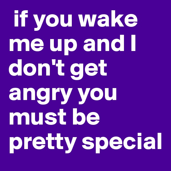if you wake me up and I don't get angry you must be pretty special