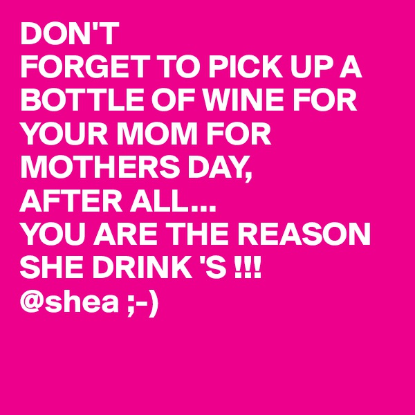 DON'T FORGET TO PICK UP A BOTTLE OF WINE FOR YOUR MOM FOR MOTHERS DAY, AFTER ALL... YOU ARE THE REASON SHE DRINK 'S !!! @shea ;-)