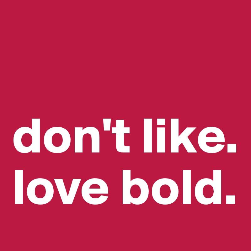 don't like. love bold.