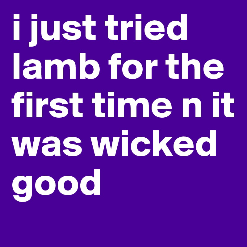 i just tried lamb for the first time n it was wicked good