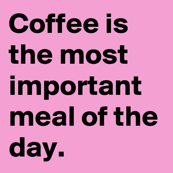 Coffee is the most important meal of the day.