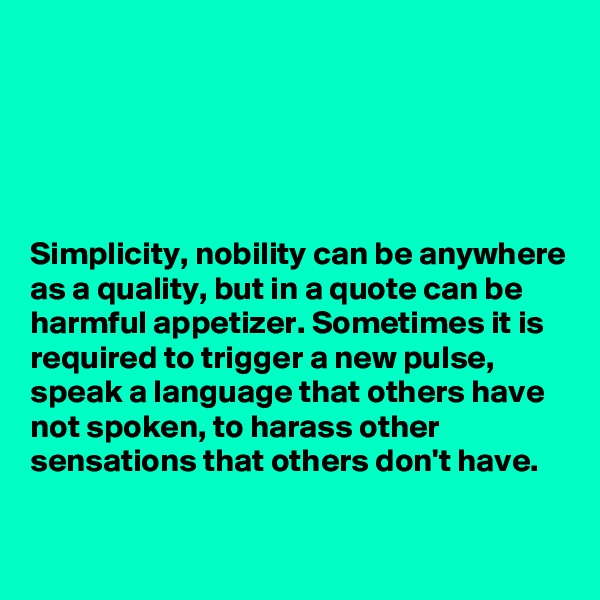 Simplicity, nobility can be anywhere as a quality, but in a quote can be harmful appetizer. Sometimes it is required to trigger a new pulse, speak a language that others have not spoken, to harass other sensations that others don't have.