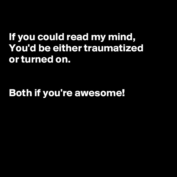 If you could read my mind, You'd be either traumatized  or turned on.   Both if you're awesome!